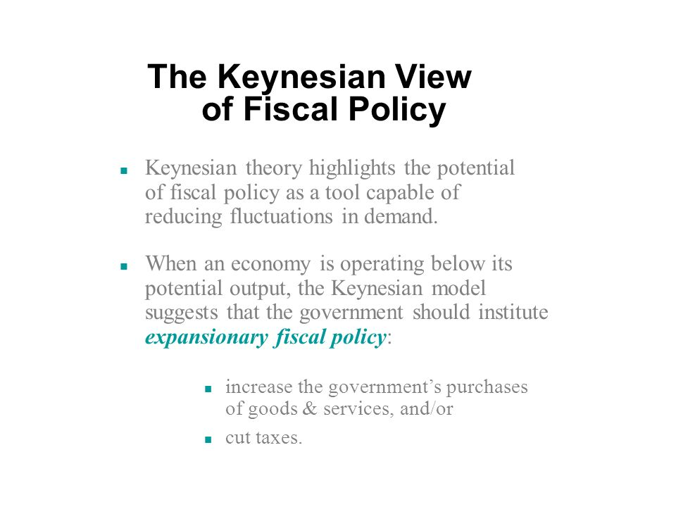 The Keynesian View of Fiscal Policy n Keynesian theory highlights the potential of fiscal policy as a tool capable of reducing fluctuations in demand.