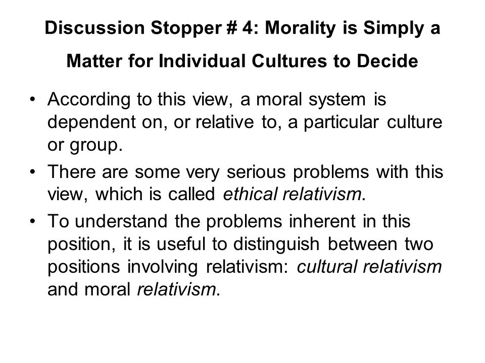 Discussion Stopper # 4: Morality is Simply a Matter for Individual Cultures to Decide According to this view, a moral system is dependent on, or relat