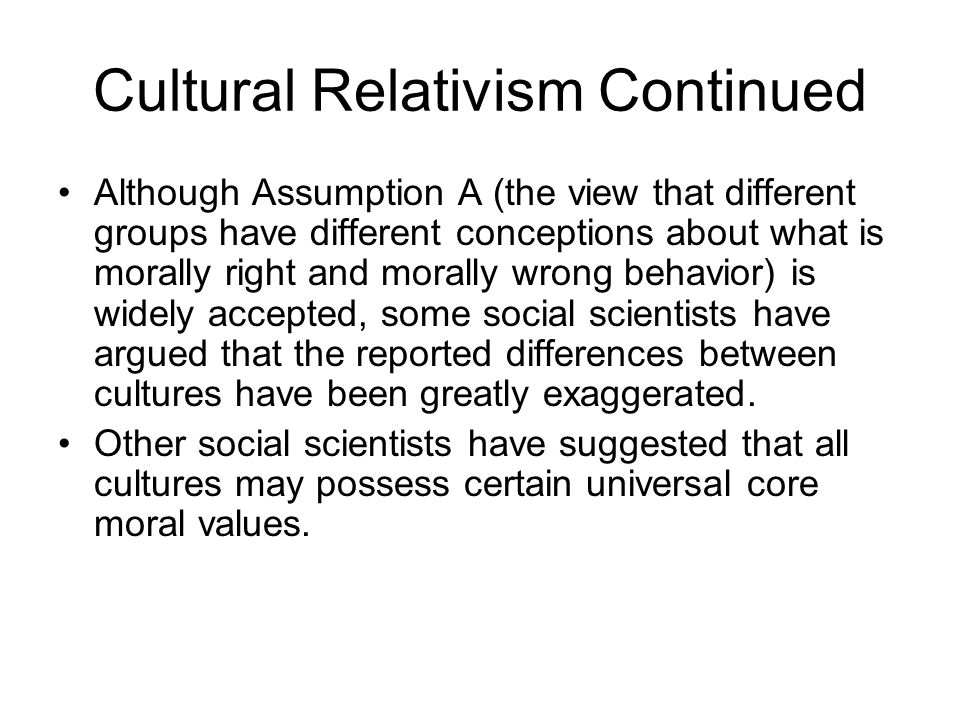 Cultural Relativism Continued Although Assumption A (the view that different groups have different conceptions about what is morally right and morally