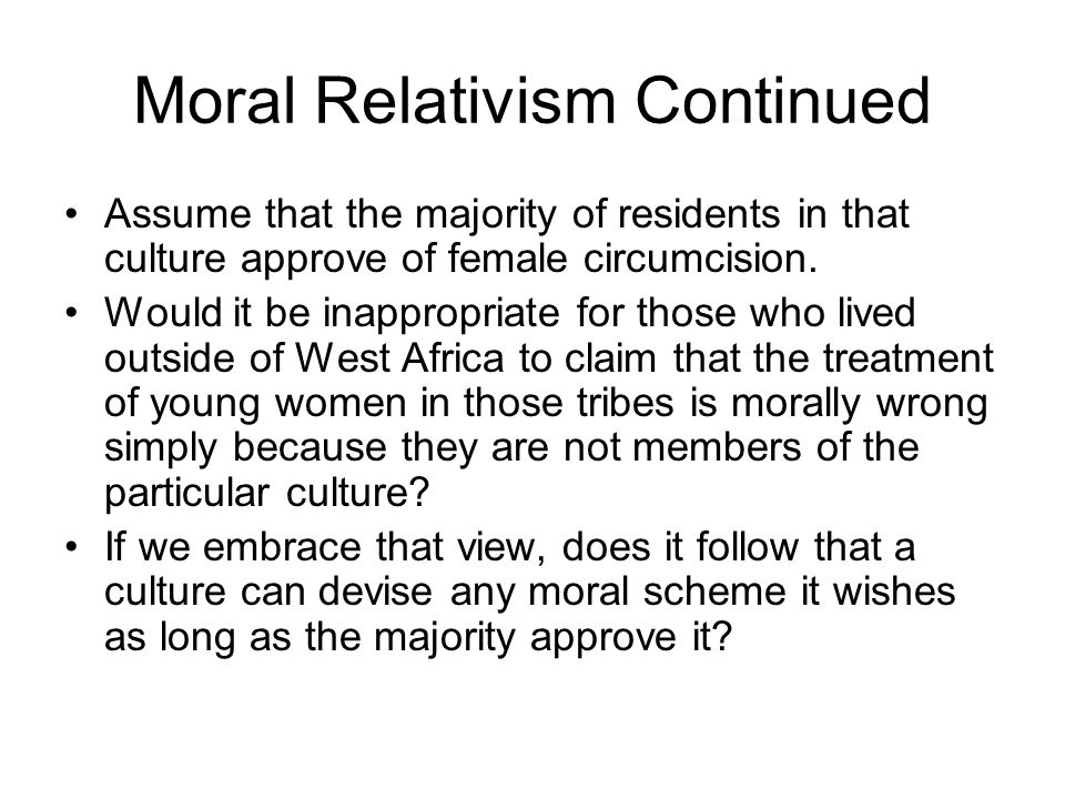 Moral Relativism Continued Assume that the majority of residents in that culture approve of female circumcision. Would it be inappropriate for those w