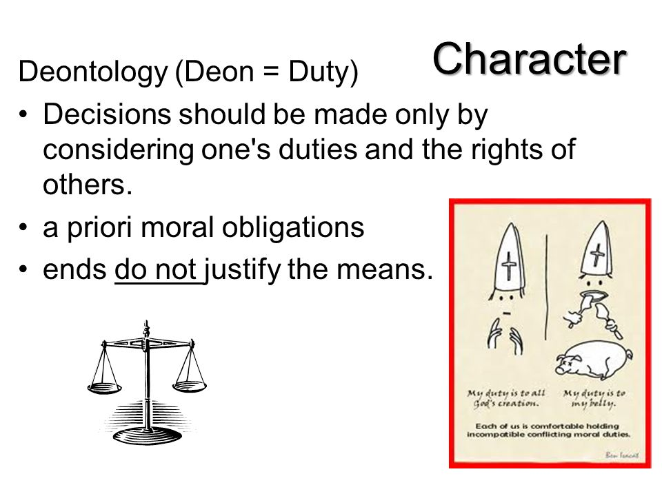 Deontology (Deon = Duty) Decisions should be made only by considering one's duties and the rights of others. a priori moral obligations ends do not ju