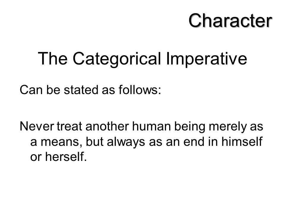 The Categorical Imperative Can be stated as follows: Never treat another human being merely as a means, but always as an end in himself or herself. Ch