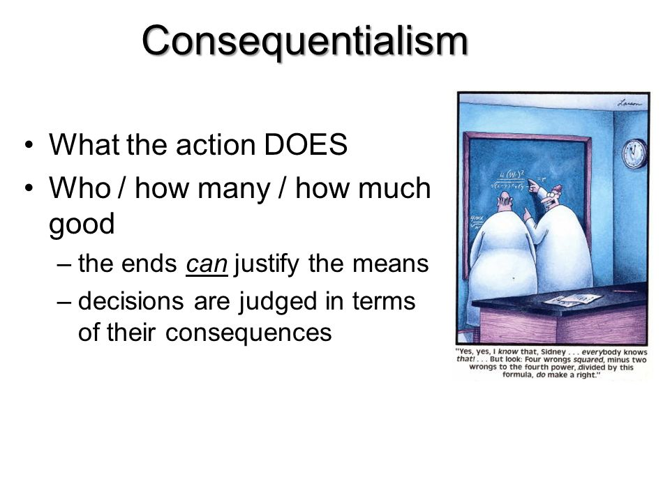 Consequentialism What the action DOES Who / how many / how much good –the ends can justify the means –decisions are judged in terms of their consequen