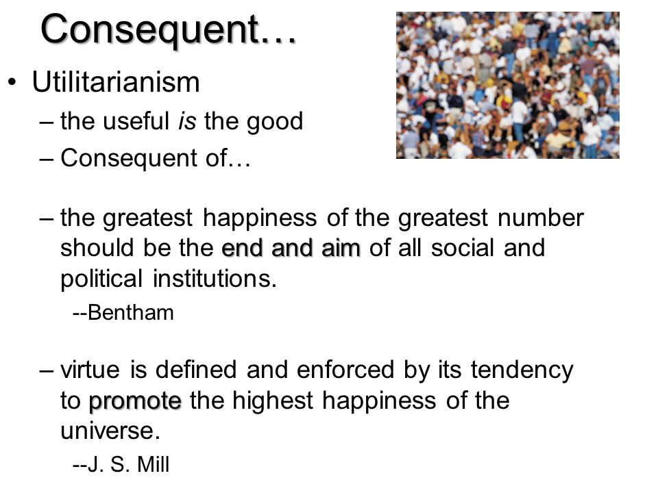 Utilitarianism –the useful is the good –Consequent of… end and aim –the greatest happiness of the greatest number should be the end and aim of all soc