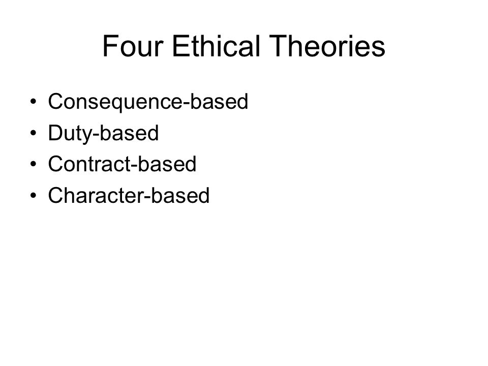 Four Ethical Theories Consequence-based Duty-based Contract-based Character-based