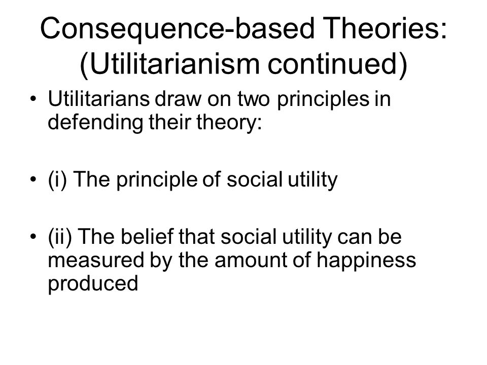 Consequence-based Theories: (Utilitarianism continued) Utilitarians draw on two principles in defending their theory: (i) The principle of social util