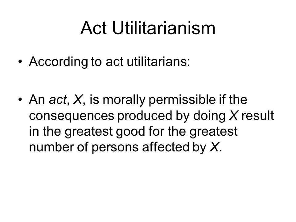Act Utilitarianism According to act utilitarians: An act, X, is morally permissible if the consequences produced by doing X result in the greatest goo