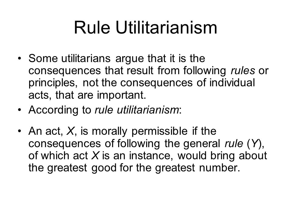 Rule Utilitarianism Some utilitarians argue that it is the consequences that result from following rules or principles, not the consequences of indivi