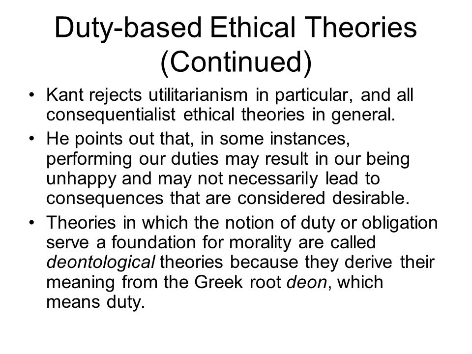 Duty-based Ethical Theories (Continued) Kant rejects utilitarianism in particular, and all consequentialist ethical theories in general. He points out