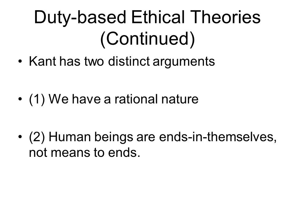 Duty-based Ethical Theories (Continued) Kant has two distinct arguments (1) We have a rational nature (2) Human beings are ends-in-themselves, not mea