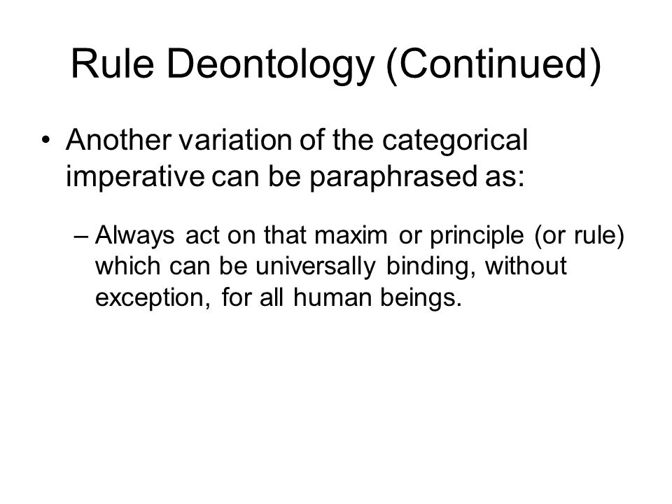 Rule Deontology (Continued) Another variation of the categorical imperative can be paraphrased as: –Always act on that maxim or principle (or rule) wh