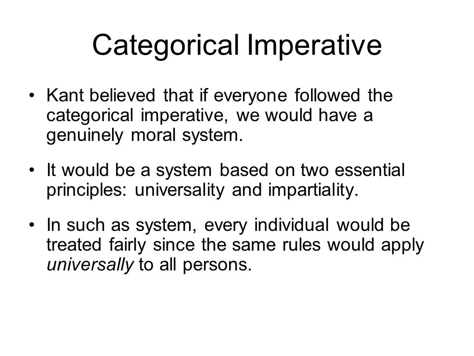Categorical Imperative Kant believed that if everyone followed the categorical imperative, we would have a genuinely moral system. It would be a syste