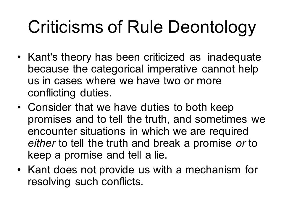Criticisms of Rule Deontology Kant's theory has been criticized as inadequate because the categorical imperative cannot help us in cases where we have