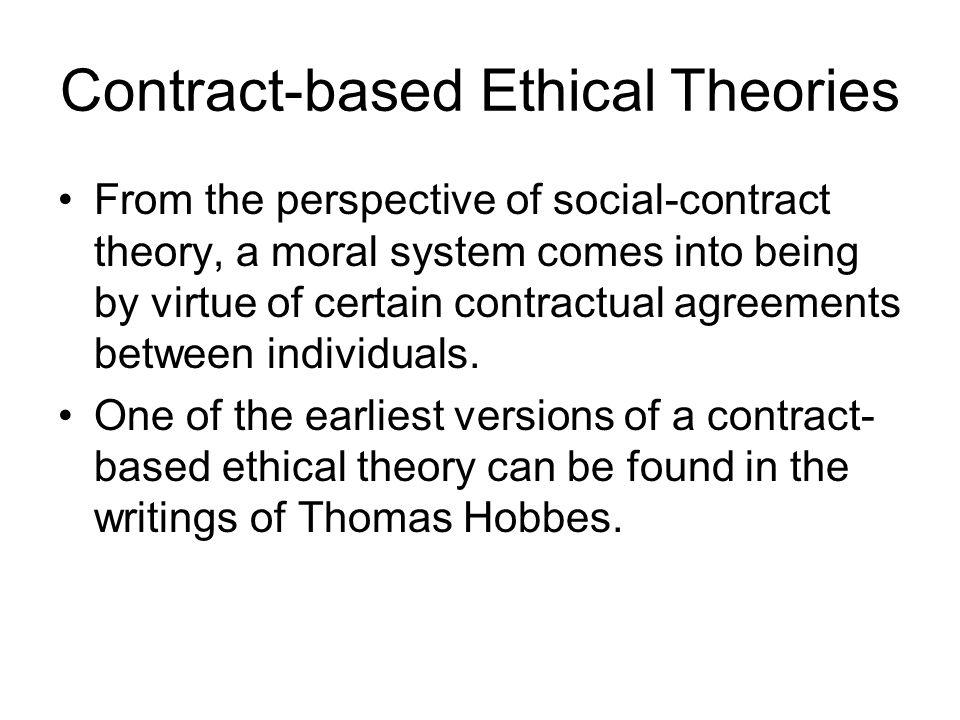 Contract-based Ethical Theories From the perspective of social-contract theory, a moral system comes into being by virtue of certain contractual agree