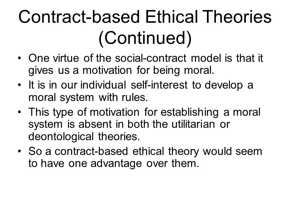 Contract-based Ethical Theories (Continued) One virtue of the social-contract model is that it gives us a motivation for being moral. It is in our ind