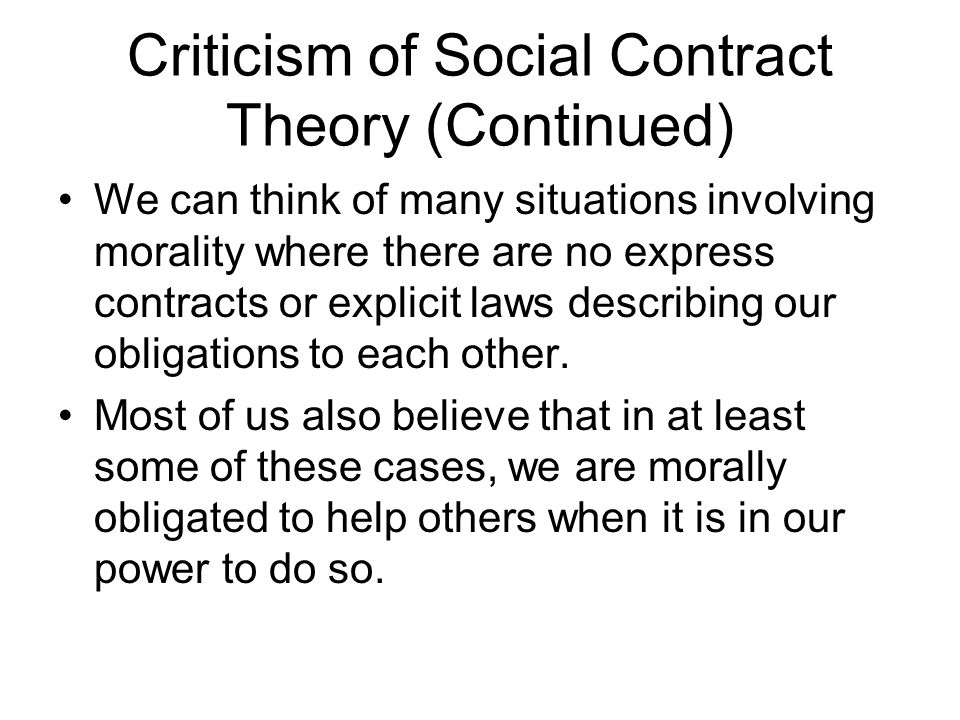 Criticism of Social Contract Theory (Continued) We can think of many situations involving morality where there are no express contracts or explicit la