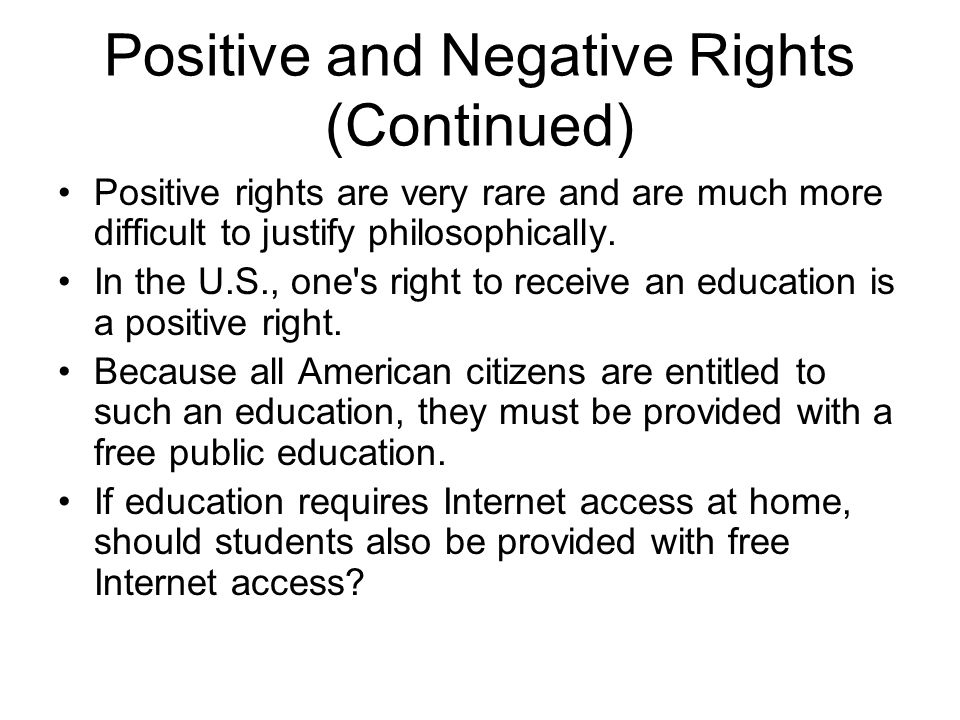 Positive and Negative Rights (Continued) Positive rights are very rare and are much more difficult to justify philosophically. In the U.S., one's righ