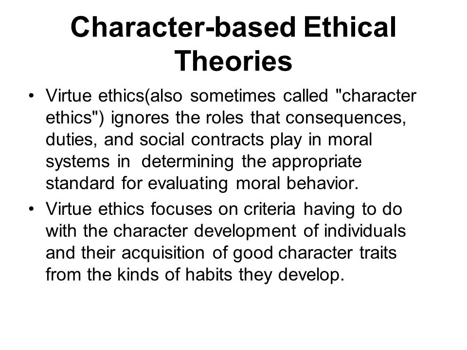 Character-based Ethical Theories Virtue ethics(also sometimes called