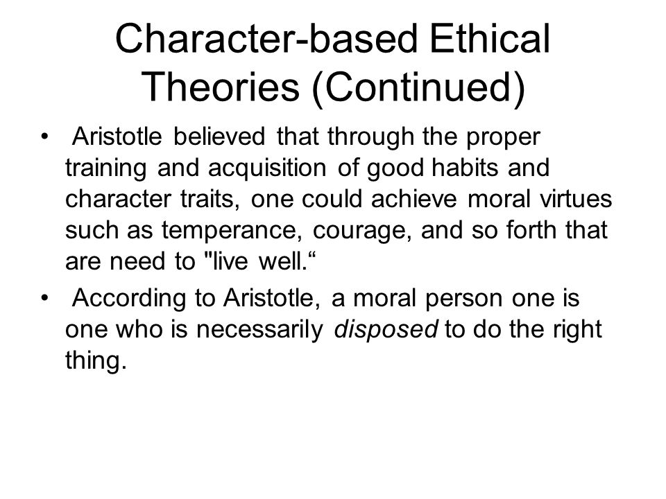 Character-based Ethical Theories (Continued) Aristotle believed that through the proper training and acquisition of good habits and character traits,
