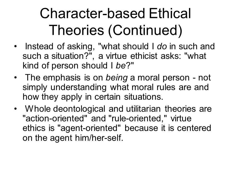 Character-based Ethical Theories (Continued) Instead of asking,