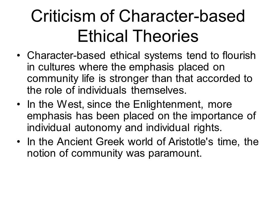 Criticism of Character-based Ethical Theories Character-based ethical systems tend to flourish in cultures where the emphasis placed on community life