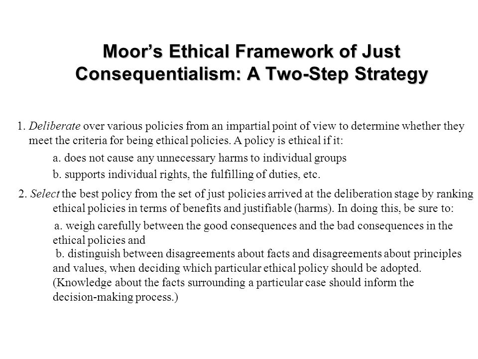 Moors Ethical Framework of Just Consequentialism: A Two-Step Strategy 1. Deliberate over various policies from an impartial point of view to determine