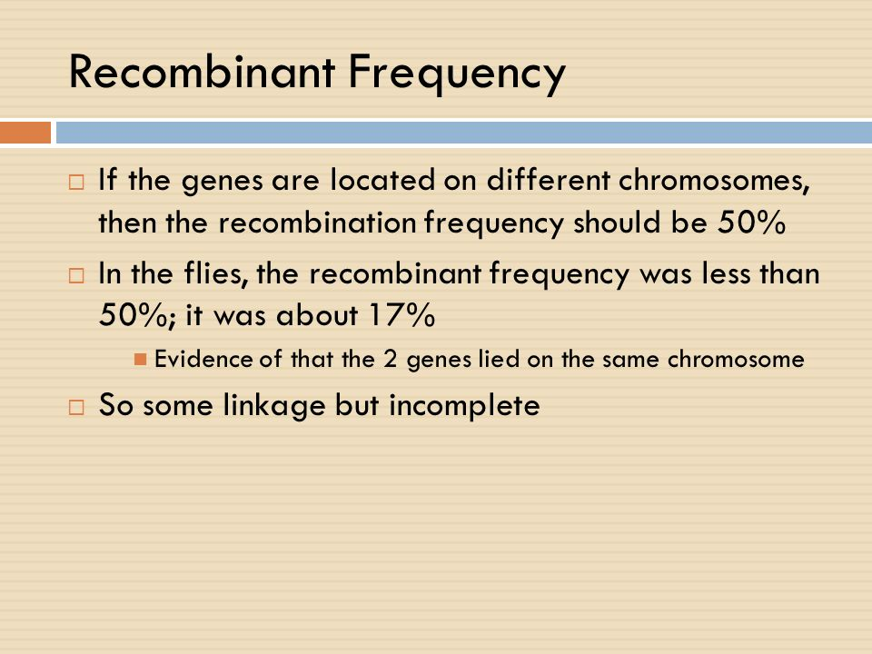 Recombinant Frequency If the genes are located on different chromosomes, then the recombination frequency should be 50% In the flies, the recombinant