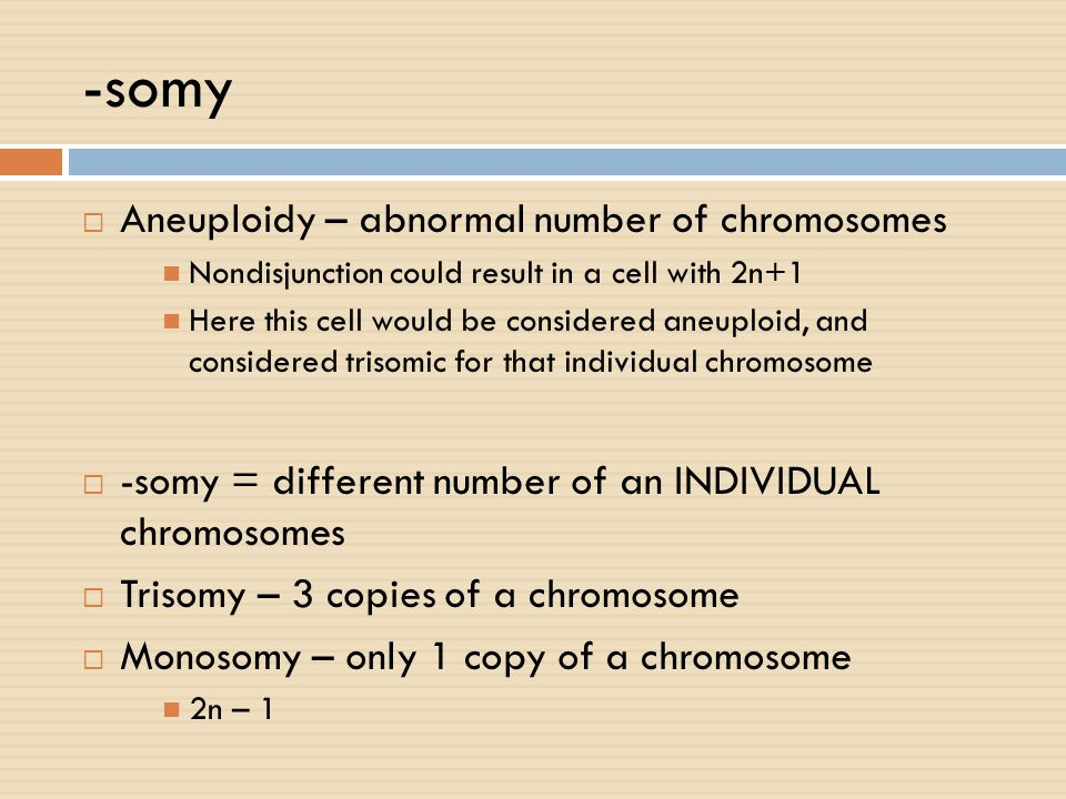 -somy Aneuploidy – abnormal number of chromosomes Nondisjunction could result in a cell with 2n+1 Here this cell would be considered aneuploid, and co