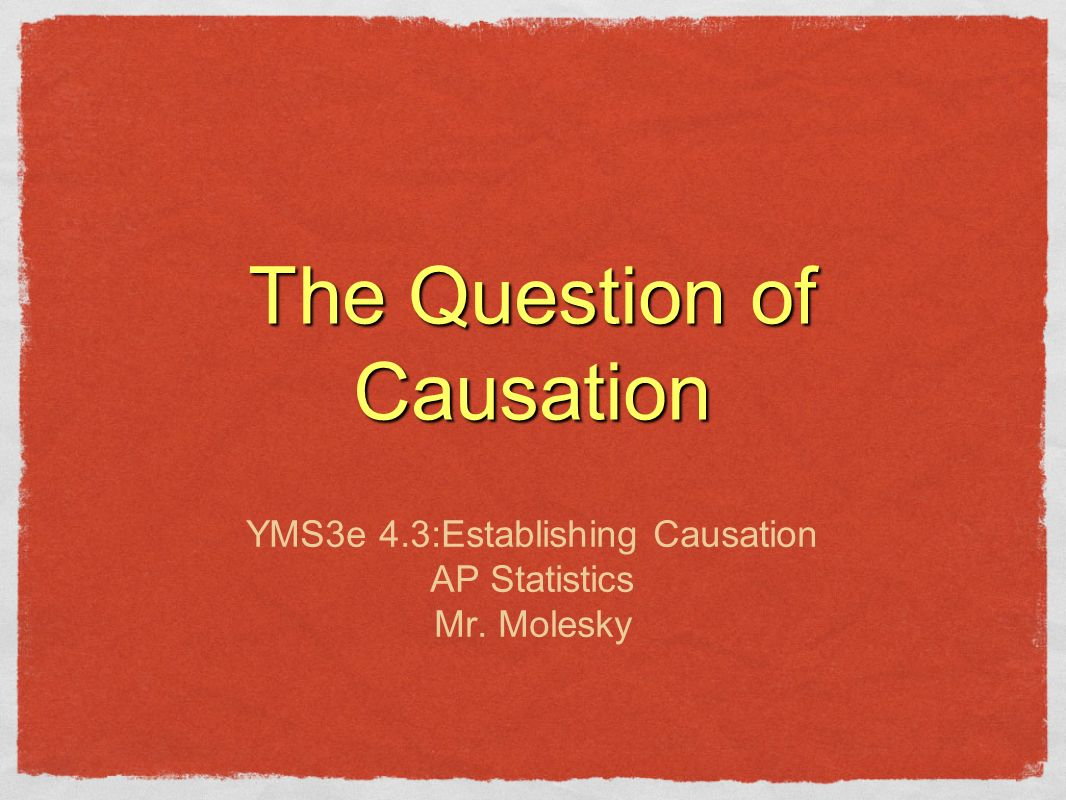 The Question of Causation YMS3e 4.3:Establishing Causation AP Statistics Mr. Molesky