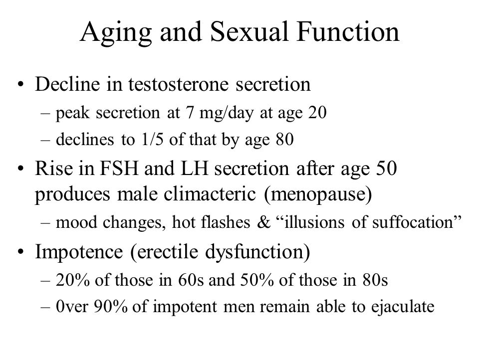 Aging and Sexual Function Decline in testosterone secretion –peak secretion at 7 mg/day at age 20 –declines to 1/5 of that by age 80 Rise in FSH and L