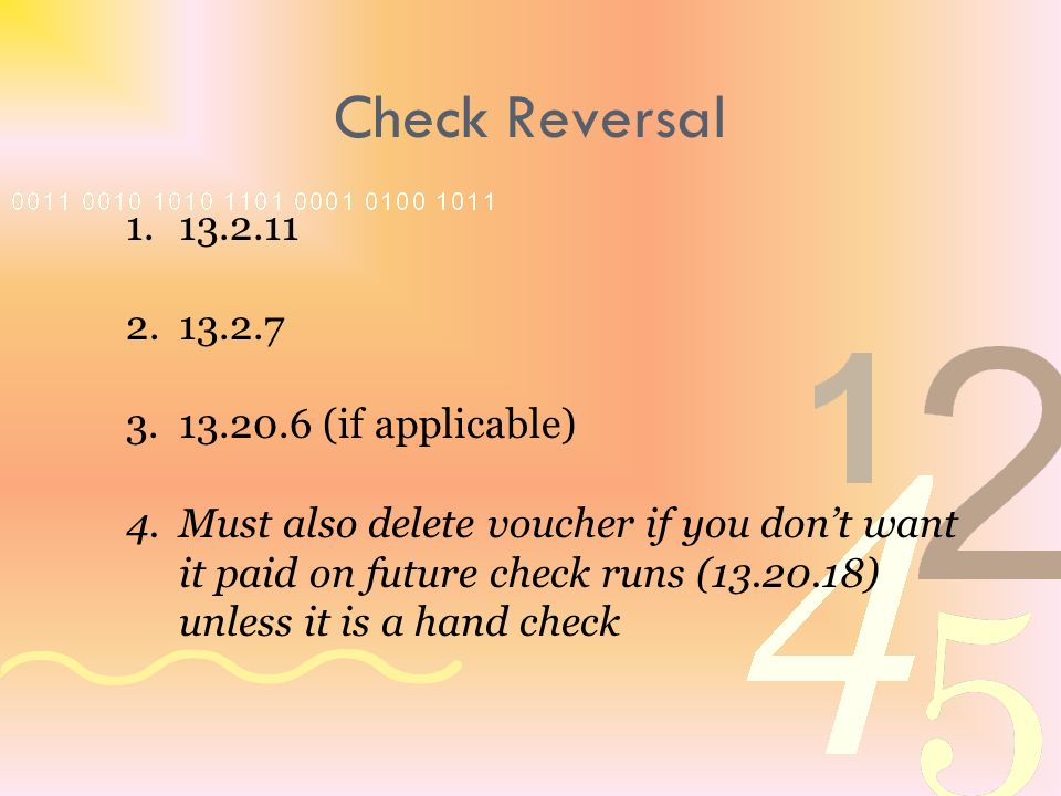 1.13.2.11 2.13.2.7 3.13.20.6 (if applicable) 4.Must also delete voucher if you dont want it paid on future check runs (13.20.18) unless it is a hand check Check Reversal