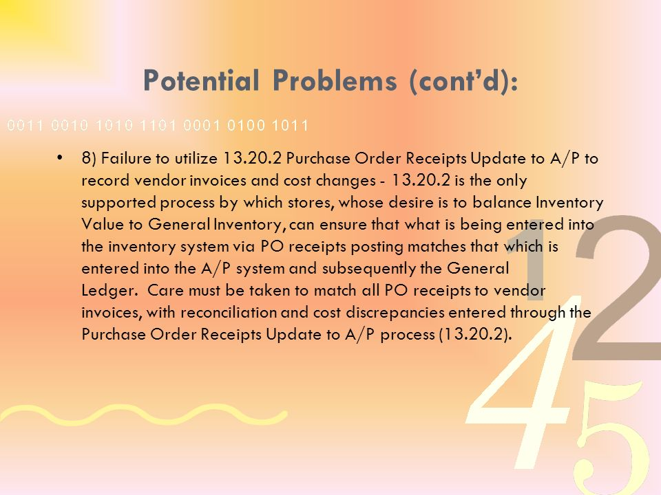 Potential Problems (contd): 8) Failure to utilize 13.20.2 Purchase Order Receipts Update to A/P to record vendor invoices and cost changes - 13.20.2 is the only supported process by which stores, whose desire is to balance Inventory Value to General Inventory, can ensure that what is being entered into the inventory system via PO receipts posting matches that which is entered into the A/P system and subsequently the General Ledger.