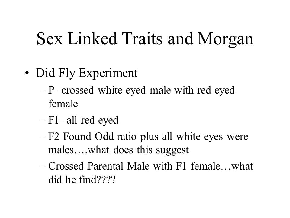 Sex Linked Traits and Morgan Did Fly Experiment –P- crossed white eyed male with red eyed female –F1- all red eyed –F2 Found Odd ratio plus all white eyes were males….what does this suggest –Crossed Parental Male with F1 female…what did he find