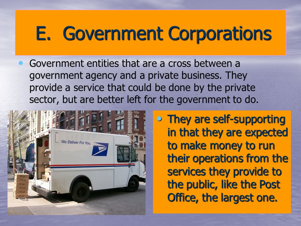 E. Government Corporations E. Government Corporations Government entities that are a cross between a government agency and a private business. They pr