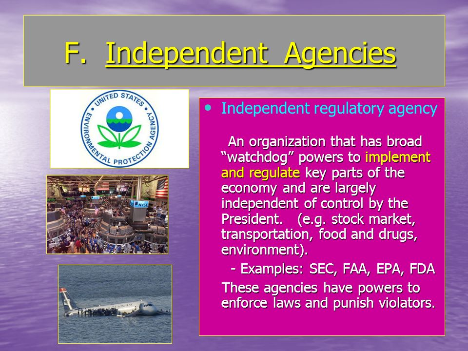 F. Independent Agencies F. Independent Agencies Independent regulatory agency An organization that has broad watchdog powers to implement and regulate