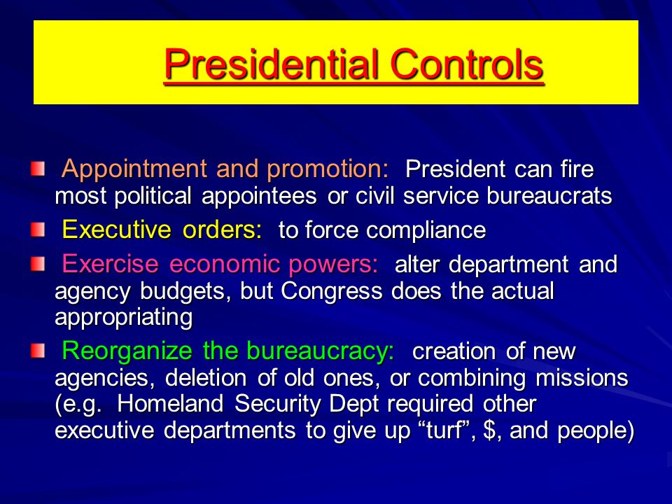 Presidential Controls Appointment and promotion: President can fire most political appointees or civil service bureaucrats Appointment and promotion: