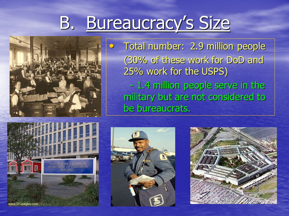 B. Bureaucracys Size Total number: 2.9 million people Total number: 2.9 million people (30% of these work for DoD and 25% work for the USPS) (30% of t