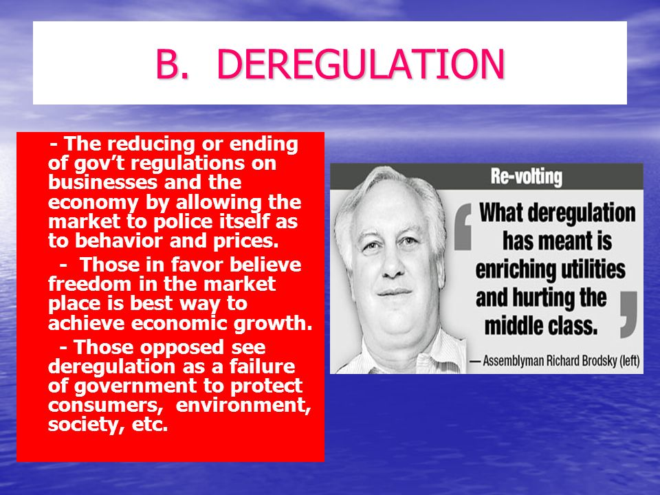 B. DEREGULATION - The reducing or ending of govt regulations on businesses and the economy by allowing the market to police itself as to behavior and
