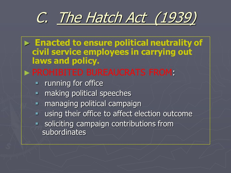 C. The Hatch Act (1939) Enact ed to ensure political neutrality of civil service employees in carrying out laws and policy. : PROHIBITED BUREAUCRATS F