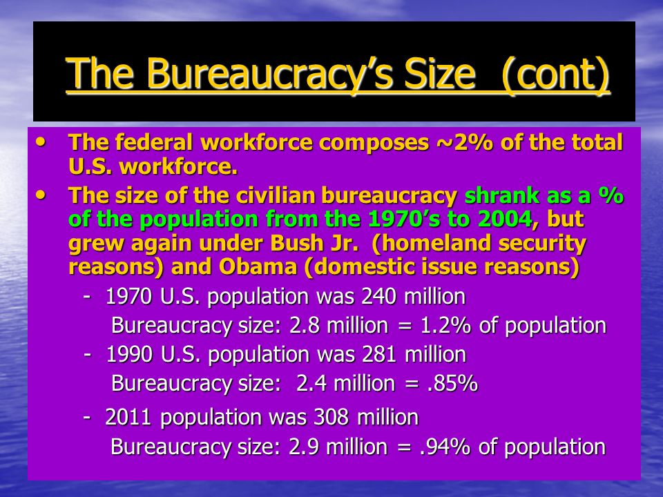 The Bureaucracys Size (cont) The Bureaucracys Size (cont) The federal workforce composes ~2% of the total U.S. workforce. The federal workforce compos