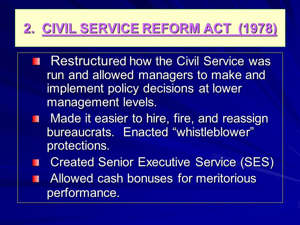 2. CIVIL SERVICE REFORM ACT (1978) Restructur ed how the Civil Service was run and allowed managers to make and implement policy decisions at lower ma