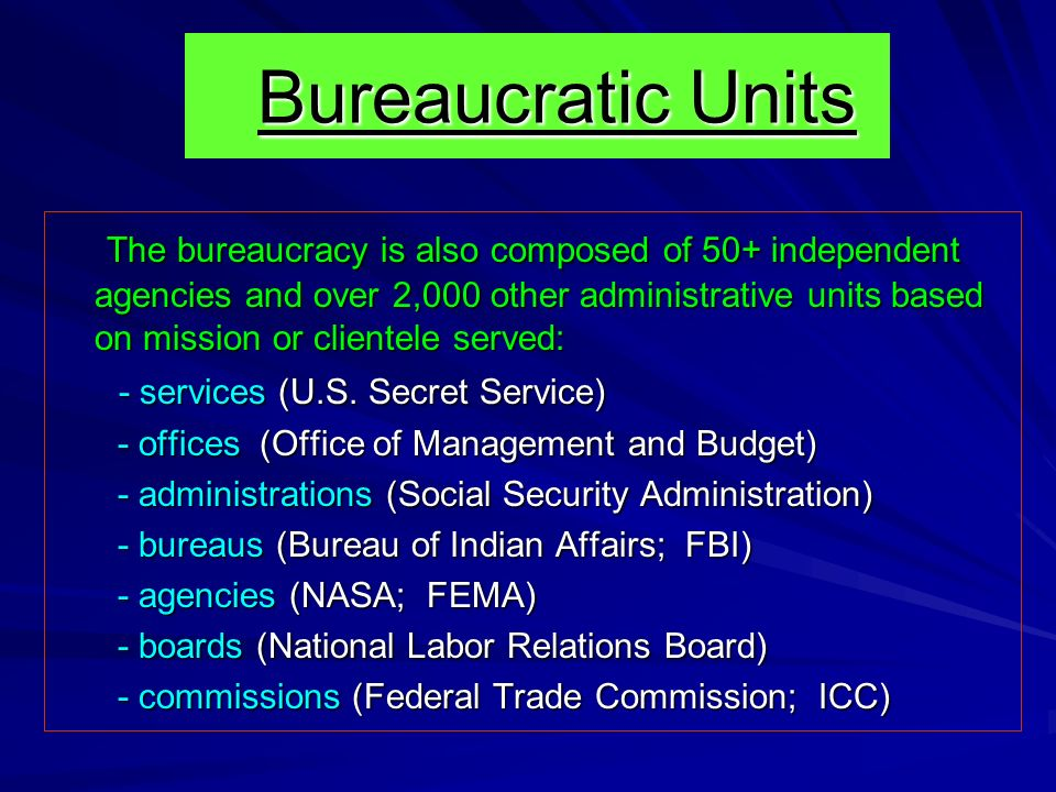 Bureaucratic Units Bureaucratic Units The bureaucracy is also composed of 50+ independent agencies and over 2,000 other administrative units based on