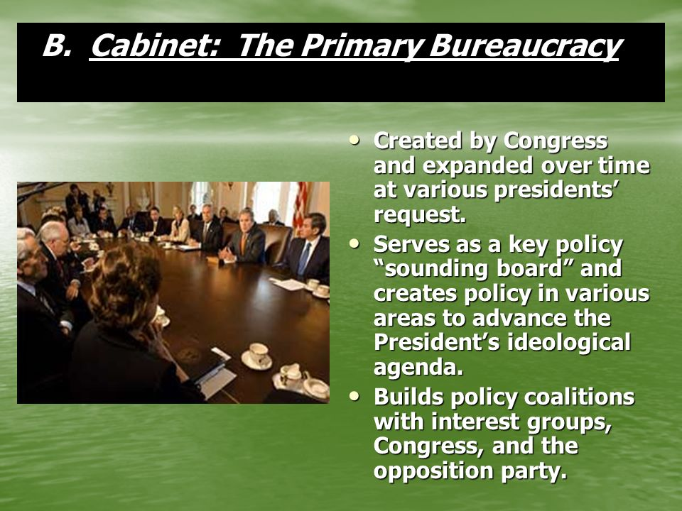 B.Cabinet: The Primary Bureaucracy B. Cabinet: The Primary Bureaucracy Created by Congress and expanded over time at various presidents request. Creat