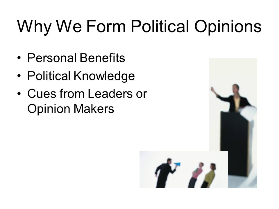 Why We Form Political Opinions Personal Benefits Political Knowledge Cues from Leaders or Opinion Makers