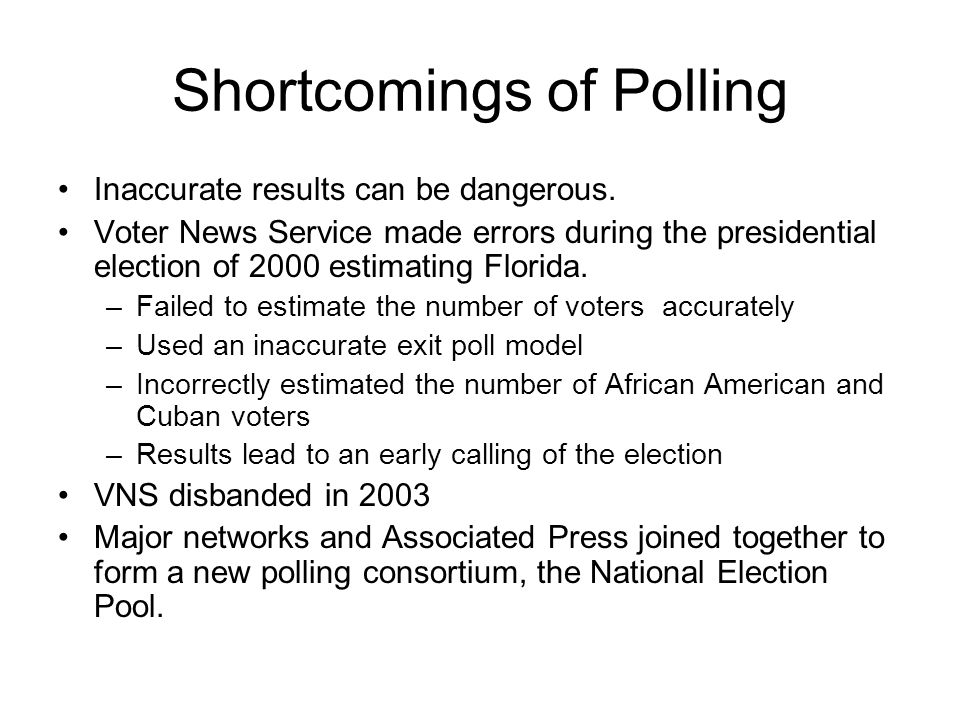 Shortcomings of Polling Inaccurate results can be dangerous. Voter News Service made errors during the presidential election of 2000 estimating Florid