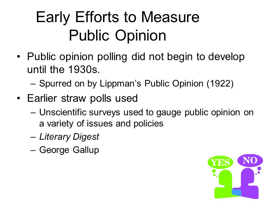 Early Efforts to Measure Public Opinion Public opinion polling did not begin to develop until the 1930s. –Spurred on by Lippmans Public Opinion (1922)