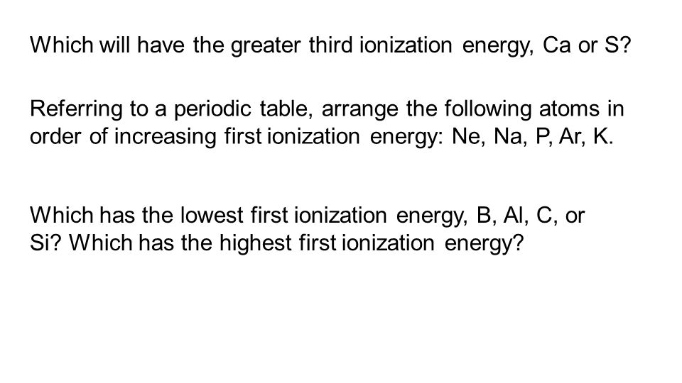 Which will have the greater third ionization energy, Ca or S? Referring to a periodic table, arrange the following atoms in order of increasing first