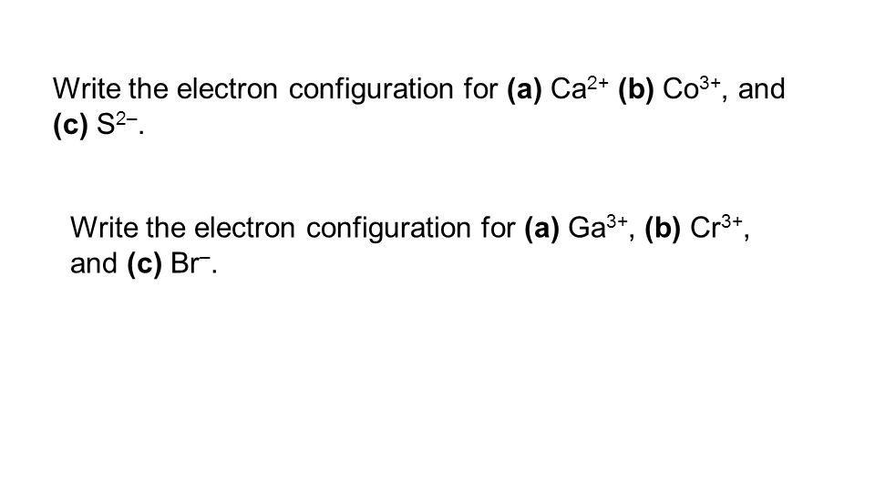 Write the electron configuration for (a) Ca 2+ (b) Co 3+, and (c) S 2–. Write the electron configuration for (a) Ga 3+, (b) Cr 3+, and (c) Br –.