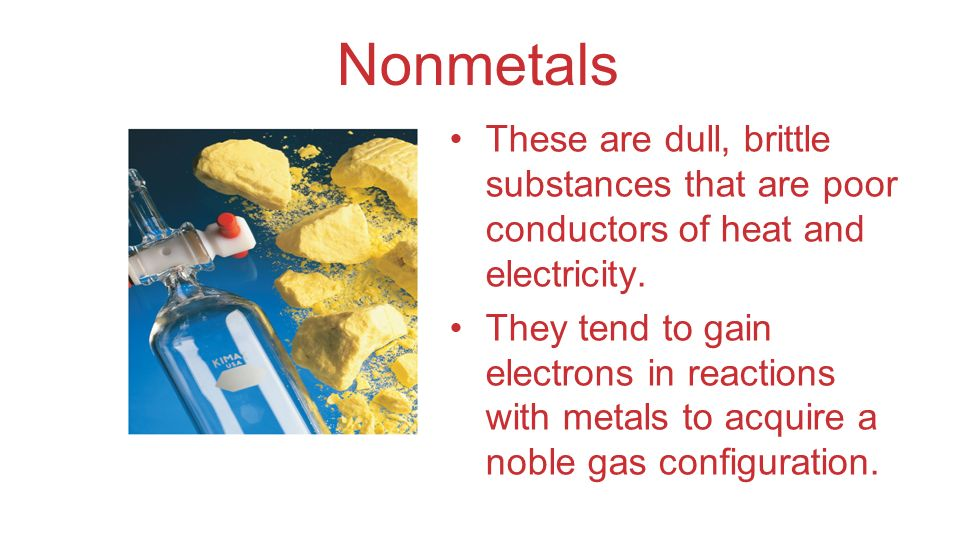 Nonmetals These are dull, brittle substances that are poor conductors of heat and electricity. They tend to gain electrons in reactions with metals to