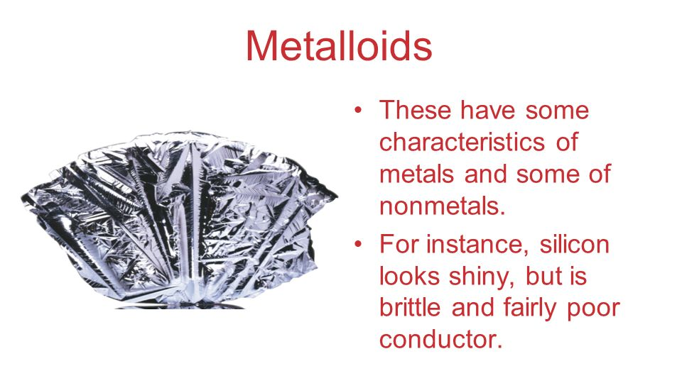 Metalloids These have some characteristics of metals and some of nonmetals. For instance, silicon looks shiny, but is brittle and fairly poor conducto